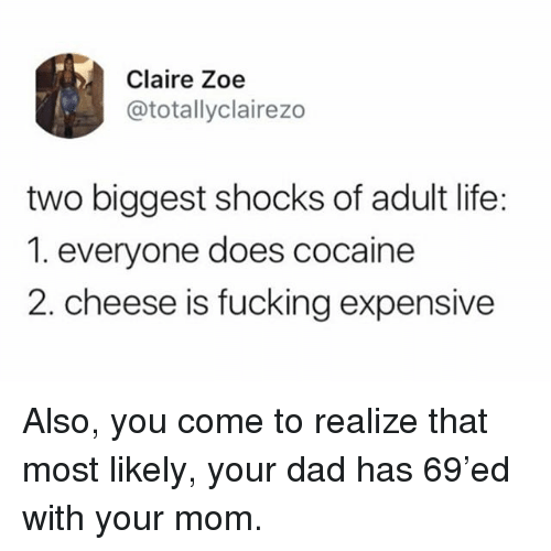 Dad, Fucking, and Life: Claire Zoe  @totallyclairezo  two biggest shocks of adult life:  1. everyone does cocaine  2. cheese is fucking expensive Also, you come to realize that most likely, your dad has 69'ed with your mom.