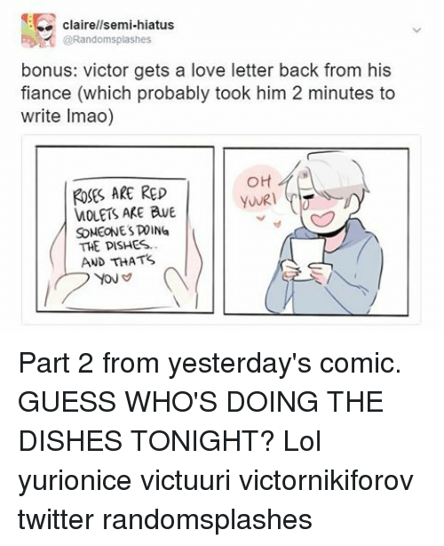 Memes, Twitter, and Dish: clairellsemi-hiatus  @Randomsplashes  bonus: victor gets a  love letter back from his  fiance (which probably took him 2 minutes to  write Imao)  OH  ROSES ARE RED  WOLETS ARE AVE  SOMEONES ING  THE DISHES...  AND THAT's Part 2 from yesterday's comic. GUESS WHO'S DOING THE DISHES TONIGHT? Lol yurionice victuuri victornikiforov twitter randomsplashes