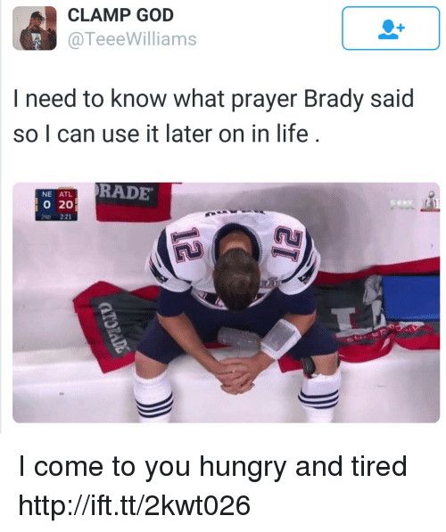 brady: CLAMP GOD  @TeeeWilliams  I need to know what prayer Brady said  so I can use it later on in life  RADE  NE ATL  020  2ND 2:21 I come to you hungry and tired http://ift.tt/2kwt026