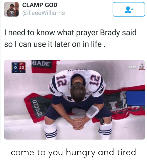 brady: CLAMP GOD  @TeeeWilliams  I need to know what prayer Brady said  so I can use it later on in life  RADE  NE ATL  020  2ND 2:21 I come to you hungry and tired