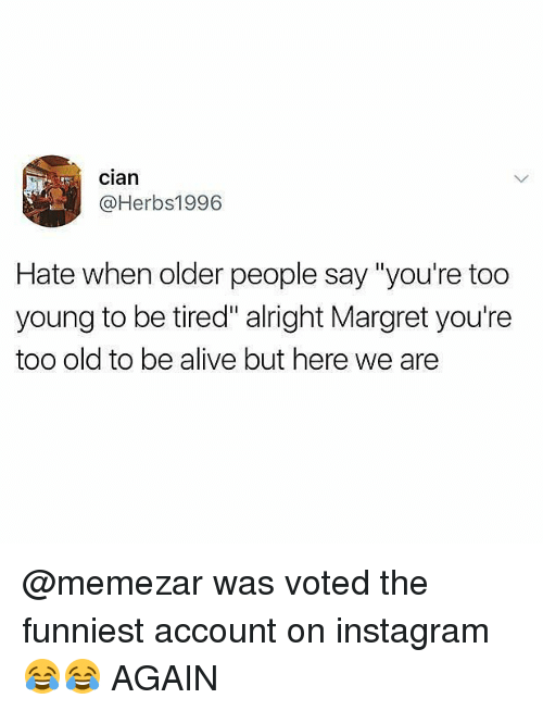 """Alive, Instagram, and Memes: Clan  @Herbs1996  Hate when older people say """"you're too  young to be tired"""" alright Margret you're  too old to be alive but here we are @memezar was voted the funniest account on instagram 😂😂 AGAIN"""
