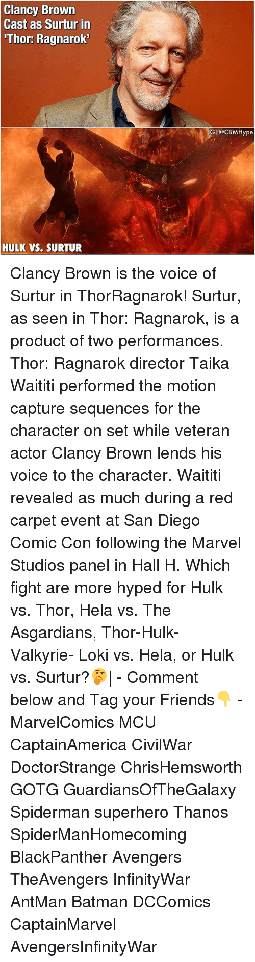 carpets: Clancy Brown  Cast as Surtur in  'Thor: Ragnarok  GI@cBMHype  HULK VS. SURTUR Clancy Brown is the voice of Surtur in ThorRagnarok! Surtur, as seen in Thor: Ragnarok, is a product of two performances. Thor: Ragnarok director Taika Waititi performed the motion capture sequences for the character on set while veteran actor Clancy Brown lends his voice to the character. Waititi revealed as much during a red carpet event at San Diego Comic Con following the Marvel Studios panel in Hall H. Which fight are more hyped for Hulk vs. Thor, Hela vs. The Asgardians, Thor-Hulk- Valkyrie- Loki vs. Hela, or Hulk vs. Surtur?🤔  - Comment below and Tag your Friends👇 - MarvelComics MCU CaptainAmerica CivilWar DoctorStrange ChrisHemsworth GOTG GuardiansOfTheGalaxy Spiderman superhero Thanos SpiderManHomecoming BlackPanther Avengers TheAvengers InfinityWar AntMan Batman DCComics CaptainMarvel AvengersInfinityWar