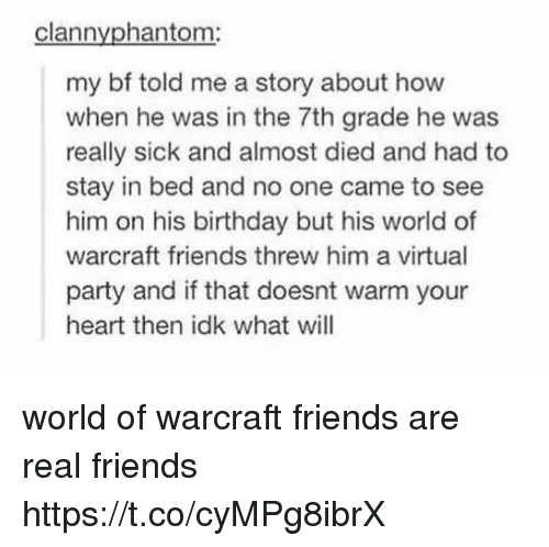 virtualization: clannyphantom:  my bf told me a story about how  when he was in the 7th grade he was  really sick and almost died and had to  stay in bed and no one came to see  him on his birthday but his world of  warcraft friends threw him a virtual  party and if that doesnt warm your  heart then idk what will world of warcraft friends are real friends https://t.co/cyMPg8ibrX