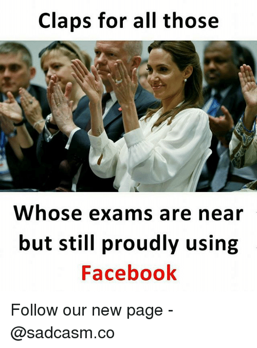 Claps: Claps for all those  Whose exams are near  but still proudly using  Facebook Follow our new page - @sadcasm.co