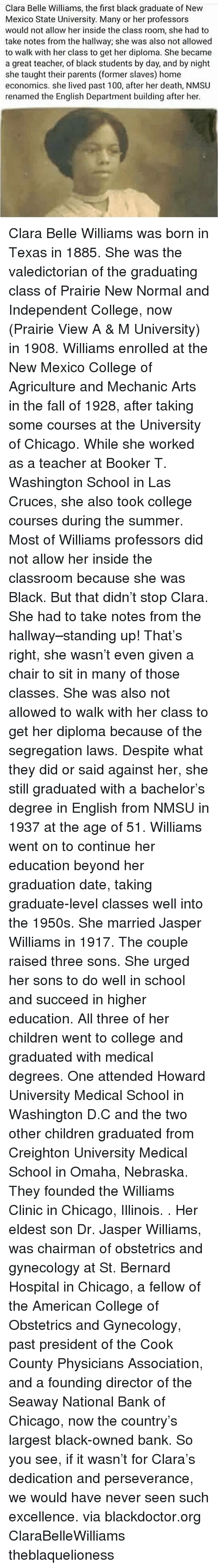 Bernard: Clara Belle Williams, the first black graduate of New  Mexico State University. Many or her professors  would not allow her inside the class room, she had to  take notes from the hallway; she was also not allowed  to walk with her class to get her diploma. She became  a great teacher, of black students by day, and by night  she taught their parents (former slaves) home  economics. she lived past 100, after her death, NMSU  renamed the English Department building after her. Clara Belle Williams was born in Texas in 1885. She was the valedictorian of the graduating class of Prairie New Normal and Independent College, now (Prairie View A & M University) in 1908. Williams enrolled at the New Mexico College of Agriculture and Mechanic Arts in the fall of 1928, after taking some courses at the University of Chicago. While she worked as a teacher at Booker T. Washington School in Las Cruces, she also took college courses during the summer. Most of Williams professors did not allow her inside the classroom because she was Black. But that didn't stop Clara. She had to take notes from the hallway–standing up! That's right, she wasn't even given a chair to sit in many of those classes. She was also not allowed to walk with her class to get her diploma because of the segregation laws. Despite what they did or said against her, she still graduated with a bachelor's degree in English from NMSU in 1937 at the age of 51. Williams went on to continue her education beyond her graduation date, taking graduate-level classes well into the 1950s. She married Jasper Williams in 1917. The couple raised three sons. She urged her sons to do well in school and succeed in higher education. All three of her children went to college and graduated with medical degrees. One attended Howard University Medical School in Washington D.C and the two other children graduated from Creighton University Medical School in Omaha, Nebraska. They founded the Williams Clinic in Chicago, Illinois. . Her eldest son Dr. Jasper Williams, was chairman of obstetrics and gynecology at St. Bernard Hospital in Chicago, a fellow of the American College of Obstetrics and Gynecology, past president of the Cook County Physicians Association, and a founding director of the Seaway National Bank of Chicago, now the country's largest black-owned bank. So you see, if it wasn't for Clara's dedication and perseverance, we would have never seen such excellence. via blackdoctor.org ClaraBelleWilliams theblaquelioness