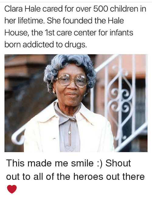 hales: Clara Hale cared for over 500 children in  her lifetime. She founded the Hale  House, the 1st care center for infants  born addicted to drugs. This made me smile :) Shout out to all of the heroes out there ❤️