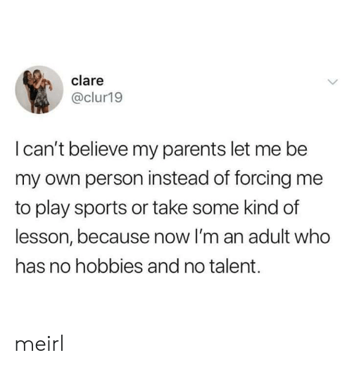 im an adult: clare  @clur19  I can't believe my parents let me be  my own person instead of forcing me  to play sports or take some kind of  lesson, because now I'm an adult who  has no hobbies and no talent. meirl