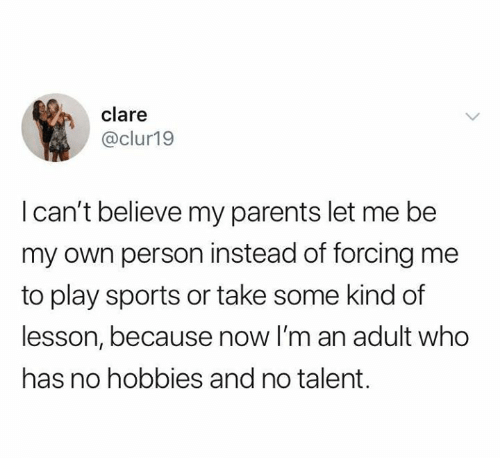 im an adult: clare  @clur19  I can't believe my parents let me be  my own person instead of forcing me  to play sports or take some kind of  lesson, because now I'm an adult who  has no hobbies and no talent.