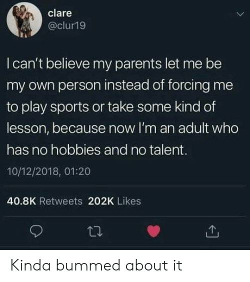 hobbies: clare  @clur19  I can't believe my parents let me be  my own person instead of forcing me  to play sports or take some kind of  lesson, because now I'm an adult who  has no hobbies and no talent.  10/12/2018, 01:20  40.8K Retweets 202K Likes Kinda bummed about it