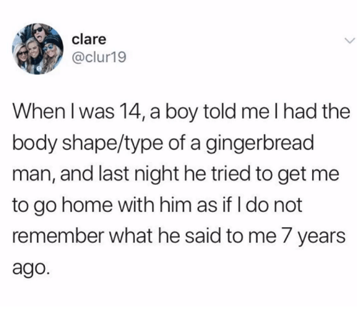 what he said: clare  @clur19  When l was 14, a boy told me I had the  body shape/type of a gingerbread  man, and last night he tried to get me  to go home with him as if I do not  remember what he said to me 7 years  ago.