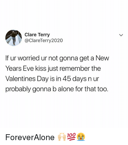 Being Alone, Memes, and Valentine's Day: Clare Terry  @ClareTerry2020  If ur worried ur not gonna get a New  Years Eve kiss just remember the  Valentines Day is in 45 days n ur  probably gonna b alone for that too. ForeverAlone 🙌🏼💯😭