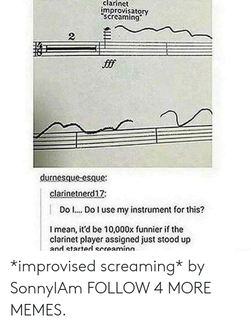 clarinet: clarinet  improvisatory  screaming  2  durnesque-esque:  clarinetnerd17:  Do .. Do I use my instrument for this?  Imean, it'd be 10,000x funnier if the  clarinet player assigned just stood up  and started screaming *improvised screaming* by SonnyIAm FOLLOW 4 MORE MEMES.