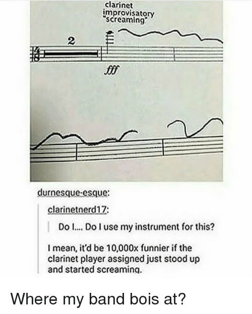 "clarinet: clarinet  improvisatory  ""screaming?  2  if  durnesque esque:  clarinetnerd17:  Do  Do use my instrument for this?  I mean, it'd be 10,000x funnier if the  clarinet player assigned just stood up  and started screaminq <p>Where my band bois at?</p>"