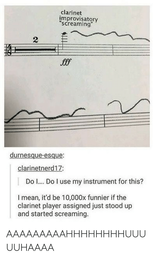 "clarinet: clarinet  improvisatory  screaming""  2  Jfff  durnesque-esque  clarinetnerd17:  Do . Do I use my instrument for this?  I mean, it'd be 10,000x funnier if the  clarinet player assigned just stood up  and started screaming AAAAAAAAAHHHHHHHHUUUUUHAAAA"