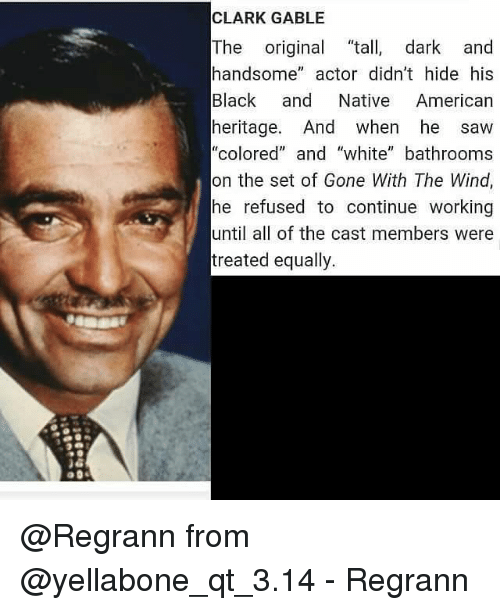 """nativity: CLARK GABLE  The  original ta  dark and  handsome  actor didn't hide his  Black and Native American  heritage. And when he saw  """"colored"""" and """"white"""" bathrooms  on the set of Gone With The Wind,  he refused to continue working  until all of the cast members were  treated equally. @Regrann from @yellabone_qt_3.14 - Regrann"""