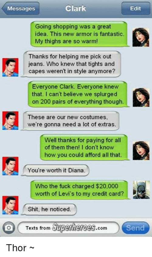 Texts From Superheros: Clark  Messages  Edit  Going shopping was a great  dea. This new armor is fantastic  My thighs are so warm!  Thanks for helping me pick out  jeans. Who knew that tights and  capes weren't in style anymore?  Everyone Clark. Everyone knew  that. I can't believe we splurged  on 200 pairs of everything though  These are our new costumes,  we're gonna need a lot of extras.  Well thanks for paying for all  of them then! I don't know  how you could afford all that  You're worth it Diana  Who the fuck charged $20,000  worth of Levi's to my credit card?  Shit, he noticed.  Texts from  Superheroes  Send  Com Thor ~