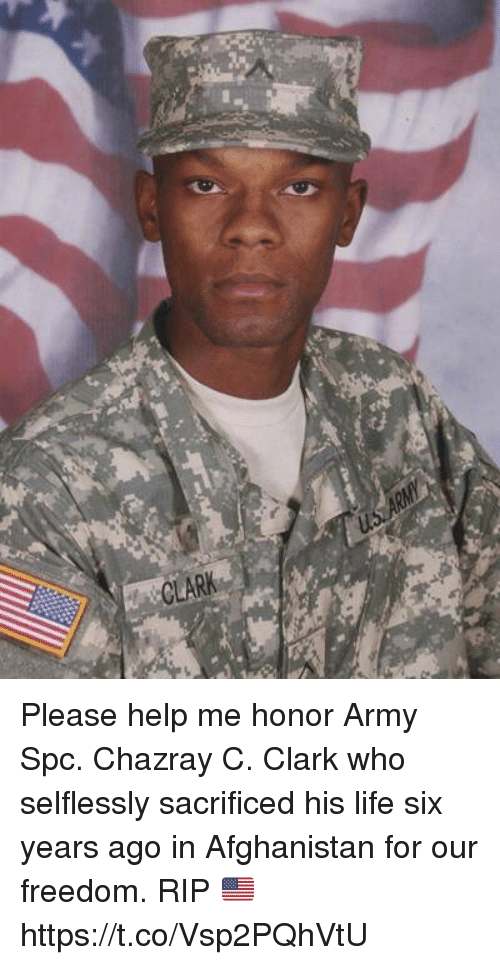 Life, Memes, and Army: CLARK Please help me honor Army Spc. Chazray C. Clark who selflessly sacrificed his life six years ago in Afghanistan for our freedom. RIP 🇺🇸 https://t.co/Vsp2PQhVtU