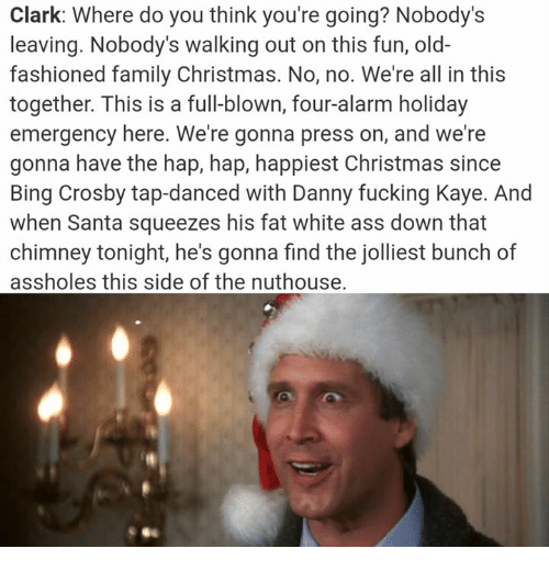 Kaye: Clark: Where do you think you're going? Nobody's  leaving. Nobody's walking out on this fun, old-  fashioned family Christmas. No, no. We're all in this  together. This is a full-blown, four-alarm holiday  emergency here. We're gonna press on, and we're  gonna have the hap, hap, happiest Christmas since  Bing Crosby tap-danced with Danny fucking Kaye. And  when Santa squeezes his fat white ass down that  chimney tonight, he's gonna find the jolliest bunch of  assholes this side of the nuthouse.