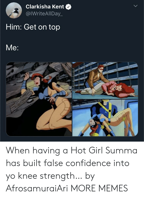 A Hot Girl: Clarkisha Kent  @IWriteAllDay  Him: Get on top  Me:  TGROLORD When having a Hot Girl Summa has built false confidence into yo knee strength… by AfrosamuraiAri MORE MEMES
