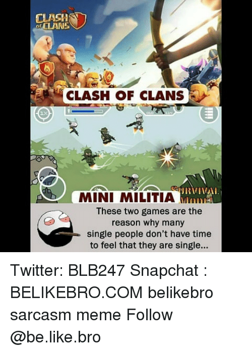Clash of Clans: CLASH  of CLAN  CLASH OF CLANS  MINI MILITIA Mns  These two games are the  reason why many  single people don't have time  to feel that they are single... Twitter: BLB247 Snapchat : BELIKEBRO.COM belikebro sarcasm meme Follow @be.like.bro
