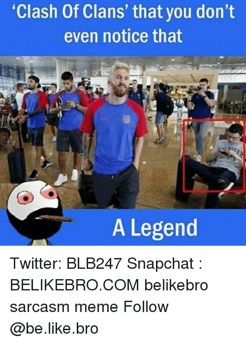 "Memes, 🤖, and Clash: ""Clash Of Clans' that you don't  even notice that  A Legend Twitter: BLB247 Snapchat : BELIKEBRO.COM belikebro sarcasm meme Follow @be.like.bro"