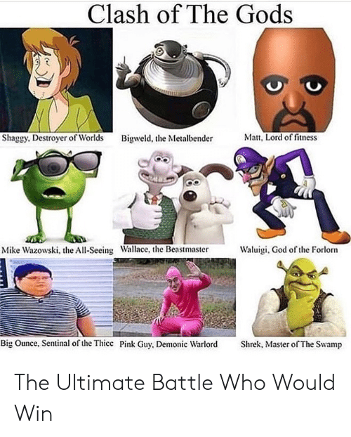 Who Would Win: Clash of The Gods  Matt, Lord of fitness  Shaggy. Destroyer of Worlds  Bigweld, the Metalbender  Waluigi, God of the Forlorn  Mike Wazowski, the All-Seeing Wallace, the Beastmaster  Big Ounce, Sentinal of the Thicc Pink Guy, Demonic Warlord  Shrek, Master of The Swamp The Ultimate Battle Who Would Win
