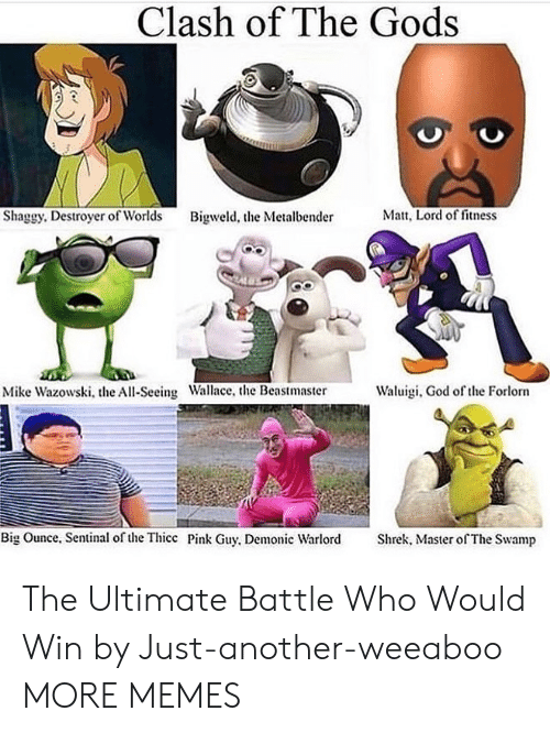 destroyer: Clash of The Gods  Matt, Lord of fitness  Shaggy. Destroyer of Worlds  Bigweld, the Metalbender  Waluigi, God of the Forlorn  Mike Wazowski, the All-Seeing Wallace, the Beastmaster  Big Ounce, Sentinal of the Thicc Pink Guy, Demonic Warlord  Shrek, Master of The Swamp The Ultimate Battle Who Would Win by Just-another-weeaboo MORE MEMES