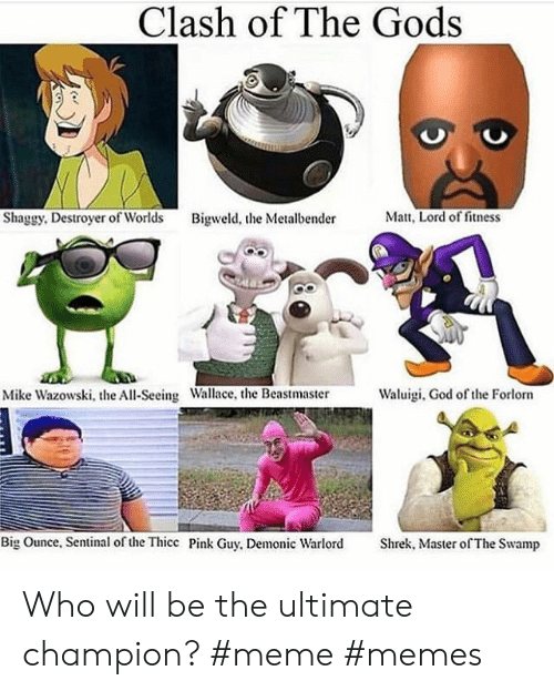 Champion Meme: Clash of The Gods  Shaggy, Destroyer of Worlds  Matt, Lord of fitness  Bigweld, the Metalbender  Waluigi, God of the Forlorn  Mike Wazowski, the All-Seeing Wallace, the Beastmaster  Big Ounce, Sentinal of the Thicc Pink Guy, Demonic Warlord  Shrek, Master of The Swamp Who will be the ultimate champion? #meme #memes