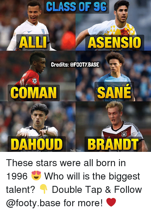 Memes, Ally, and 🤖: CLASS OF 96  ALLI  ASENSIO  Credits: FOOTY BASE  SANE  COMAN  DAHOUD  BRANDT  Base These stars were all born in 1996 😍 Who will is the biggest talent? 👇 Double Tap & Follow @footy.base for more! ❤️