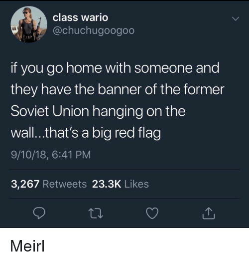 wario: class Wario  @chuchugoogoo  if you go home with someone and  they have the banner of the former  Soviet Union hanging on the  wall..that's a big red flag  9/10/18, 6:41 PM  3,267 Retweets 23.3K Likes Meirl