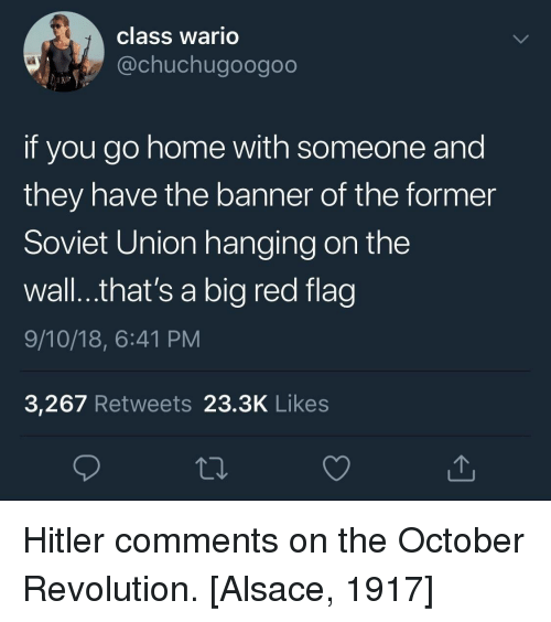 Wario, Home, and Revolution: class wario  @chuchugoogoo  if you go home with someone and  they have the banner of the former  Soviet Union hanging on the  wall...that's a big red flag  9/10/18, 6:41 PM  3,267 Retweets 23.3K Like:s Hitler comments on the October Revolution. [Alsace, 1917]