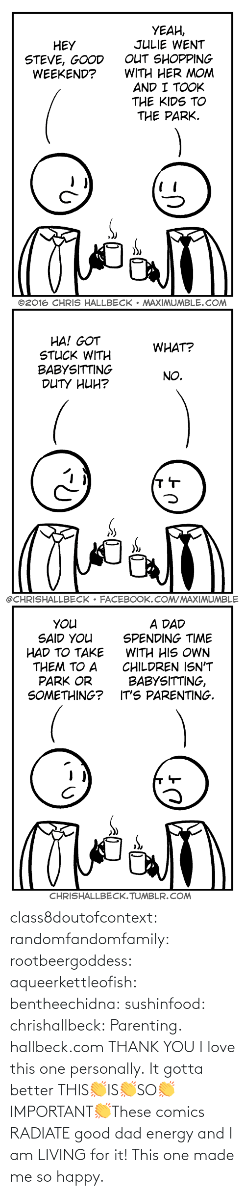 Dad: class8doutofcontext: randomfandomfamily:  rootbeergoddess:  aqueerkettleofish:  bentheechidna:  sushinfood:  chrishallbeck:  Parenting. hallbeck.com  THANK YOU  I love this one personally.    It gotta better   THIS👏IS👏SO👏IMPORTANT👏These comics RADIATE good dad energy and I am LIVING for it!    This one made me so happy.