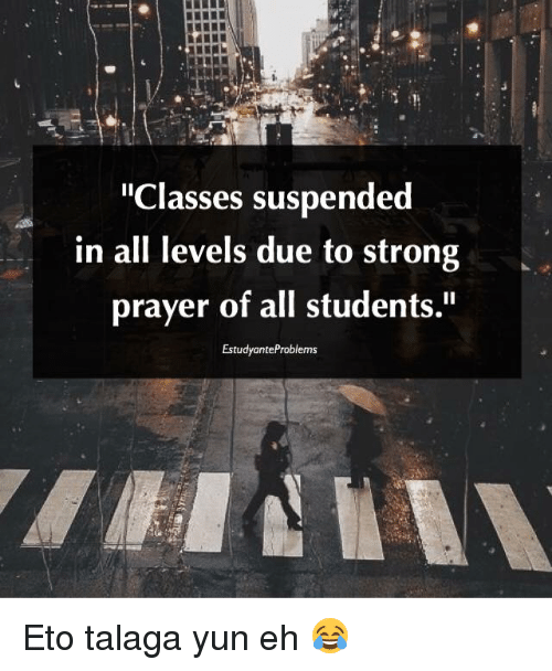 """Talaga: """"Classes suspended  in all levels due to strong  prayer of all students.""""  EstudyanteProblems Eto talaga yun eh 😂"""