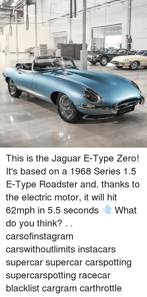zeroes: CLASSIC  19 This is the Jaguar E-Type Zero! It's based on a 1968 Series 1.5 E-Type Roadster and, thanks to the electric motor, it will hit 62mph in 5.5 seconds 💨 What do you think? . . carsofinstagram carswithoutlimits instacars supercar supercar carspotting supercarspotting racecar blacklist cargram carthrottle