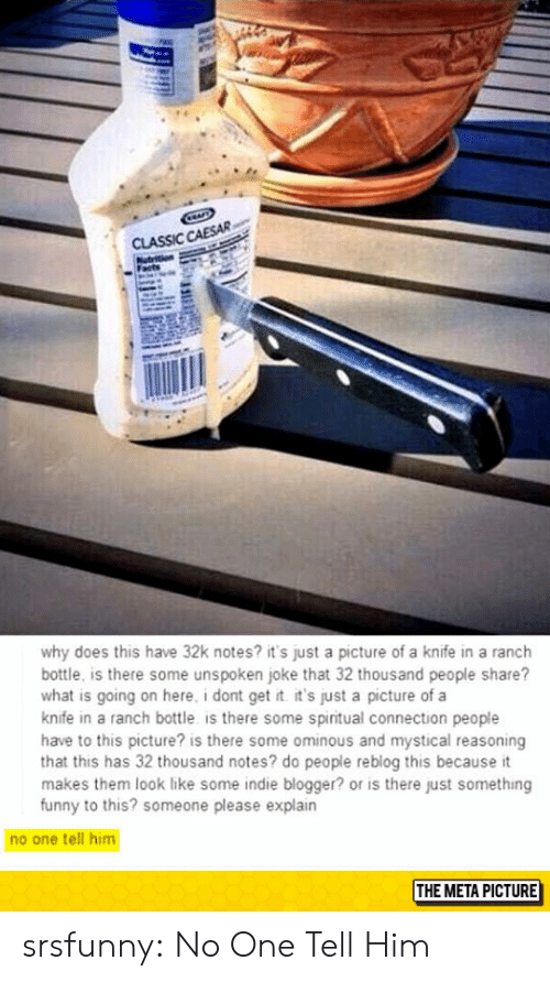 Blogger: CLASSIC CAESAR  why does this have 32k notes? it's just a picture of a knife in a ranch  bottle, is there some unspoken joke that 32 thousand people share?  what is going on here, i dont get t it's just a picture of a  knife in a ranch bottle is there some spiritual connection people  have to this picture? is there some ominous and mystical reasoning  that this has 32 thousand notes? do people reblog this because it  makes them look like some indie blogger? or is there just something  funny to this? someone please explain  no one tell him  THE META PICTURE srsfunny:  No One Tell Him