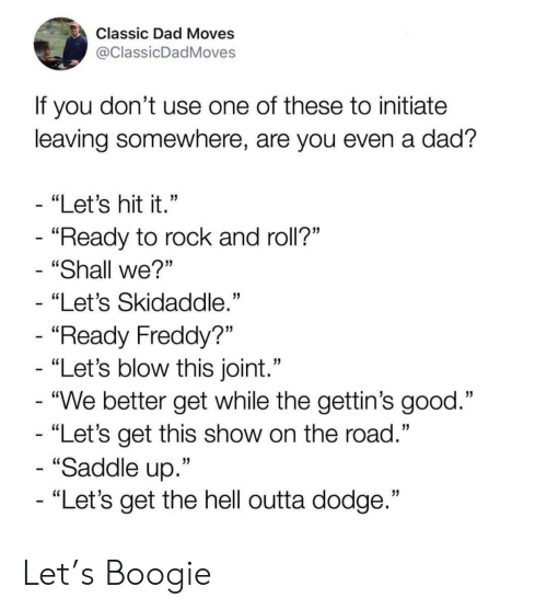 "Rock and Roll: Classic Dad Moves  @ClassicDadMoves  If you don't use one of these to initiate  leaving somewhere, are you even a dad?  - ""Let's hit it.""  - ""Ready to rock and roll?""  ""Shall we?""  ""Let's Skidaddle.""  - ""Ready Freddy?""  - ""Let's blow this joint.""  - ""We better get while the gettin's good.""  - ""Let's get this show on the road.""  - ""Saddle up.""  - ""Let's get the hell outta dodge."" Let's Boogie"