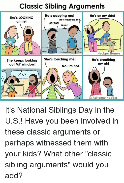 """National Siblings Day: Classic Sibling Arguments  He's copying me!  He's on my side!  She's LOOKING  He's copying me.  at me!  MOM!  Mom!  Hedger Humor  She keeps looking  She's touching me!  out MY window!  No I'm not.  He's breathing  my air!  C Adrienne Hedger It's National Siblings Day in the U.S.! Have you been involved in these classic arguments or perhaps witnessed them with your kids? What other """"classic sibling arguments"""" would you add?"""