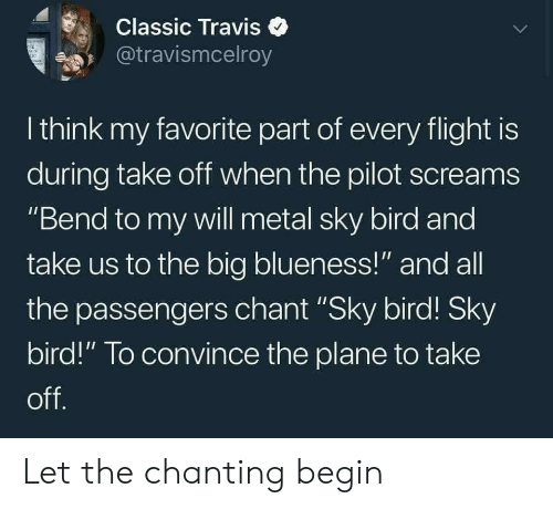 """Passengers: Classic Travise  @travismcelroy  I think my favorite part of every flight is  during take off when the pilot screams  """"Bend to my will metal sky bird and  take us to the big blueness!"""" and all  the passengers chant """"Sky bird! Sky  bird!"""" To convince the plane to take  off Let the chanting begin"""