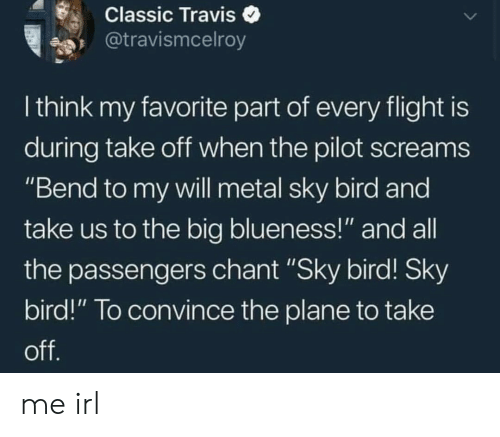 """Passengers: Classic Traviso  @travismcelroy  I think my favorite part of every flight is  during take oft when the pilot screams  """"Bend to my vwill metal sky bird and  take us to the big blueness!"""" and all  the passengers chant """"Sky bird! Sky  bird!"""" To convince the plane to take me irl"""