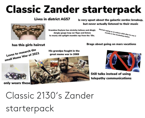 Great Meme War: Classic Zander starterpack  Lives in district AG57  Is very upset about the galactic zordoc breakup,  but never actually listened to their music  Started vaping as an unborn child after he was 3  Grandma Kaylynn has stretchy tattoos and dingly  dangly gauge loop ear flaps and listens  to musty old uptight mumble rap from the 30s.  months in the incubating station  Brags about going on mars vacations  has this girls haircut  His grandpa fought in the  great meme war in 2069  Loves to research the  small Meme War of 2021  Still talks instead of using  telepathy communications  makeameme.org  only wears these Classic 2130's Zander starterpack