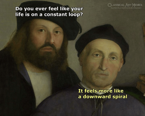 spiral: CLASSICAL ART MEMES  facebook.com/classicalartimemes  Do you ever feel like your  life is on a constant loop?  It feels more like  a downward spiral