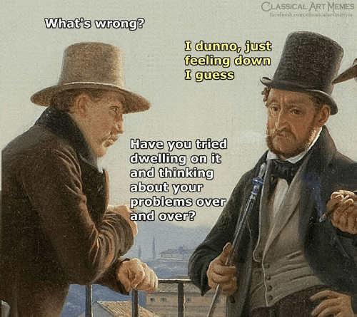 feeling down: CLASSICAL ART MEMES  facebook.com/classicalartinemes  What's wrong?  I dunno, just  feeling down  I guess  Have you tried  dwelling on it  and thinking  about your  problems over  and over?