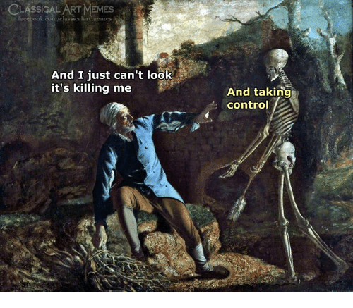 Facebook, Memes, and Control: CLASSICAL ART MEMES  facebook.com/classicalartmemes  And I just can't look  it's killing me  And taking  control