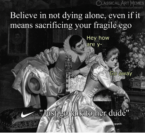 Being Alone, Dude, and Facebook: CLASSICAL ART MEMES  facebook.com/classicalartmemes  Believe in not dying alone, even if it  means sacrificing your Iragile ego  Hey how  are y-  Go away  ust go talk to her dudé""