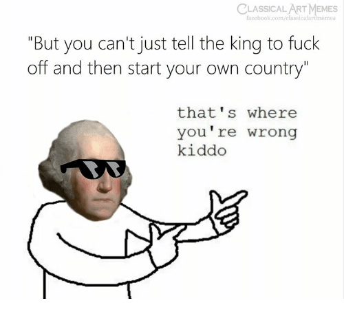 "thats-where-youre-wrong-kiddo: CLASSICAL  ART MEMES  facebook.com/classicalartmemes  ""But you can't just tell the king to fuck  off and then start your own country""  that's where  you're wrong  kiddo"