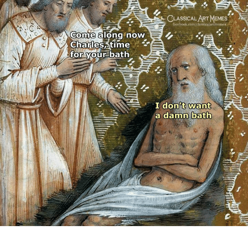 Facebook, Memes, and facebook.com: CLASSICAL ART MEMES  facebook.com/classicalartmemes  Come a long novW  CharlesAtime  for your bath  don't want  a damn bath