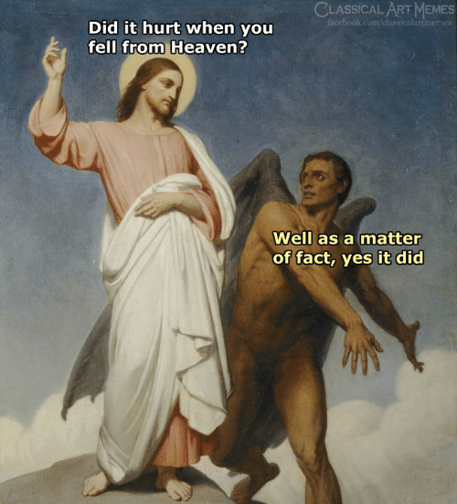 A Matter: CLASSICAL ART MEMES  facebook.com/classicalartmemes  Did it hurt when you  fell from Heaven?  Well as a matter  of fact, yes it did