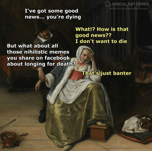 Share On: CLASSICAL ART MEMES  facebook.com/classicalartmemes  I've got some good  news... you're dying  What!? How is that  good news??  I don't want to die  But what about all  those nihilistic memes  you share on facebook  about longing for death?  That's just banter