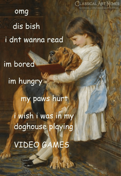 Classical Art: CLASSICAL ART MEMES  facebook.com/classicalartmemes  omg  dis bish  i dnt wanna read  im bored  im hungry  my paws hurt  i wish i was in my  doghouse playing  VIDEO GAMES