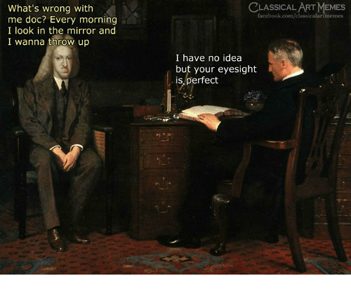 Facebook, Memes, and facebook.com: CLASSICAL ART MEMES  facebook.com/classicalartmemes  What's wrong with  me doc? Every morning  I look in the mirror and  I wanna throw up  I have no idea  but your eyesight  is perfect